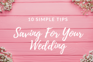 10 Simple Tips- Saving For Your Wedding