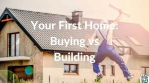 Your First Home - Buying Vs Building